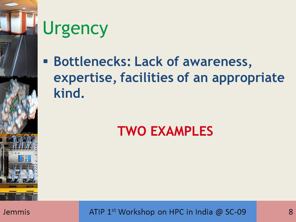 JemmisATIP 1 st Workshop on HPC in India @ SC-098 Urgency  Bottlenecks: Lack of awareness, expertise, facilities of an appropriate kind. TWO EXAMPLES