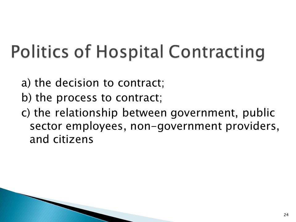 24 Politics of Hospital Contracting a) the decision to contract; b) the process to contract; c) the relationship between government, public sector emp