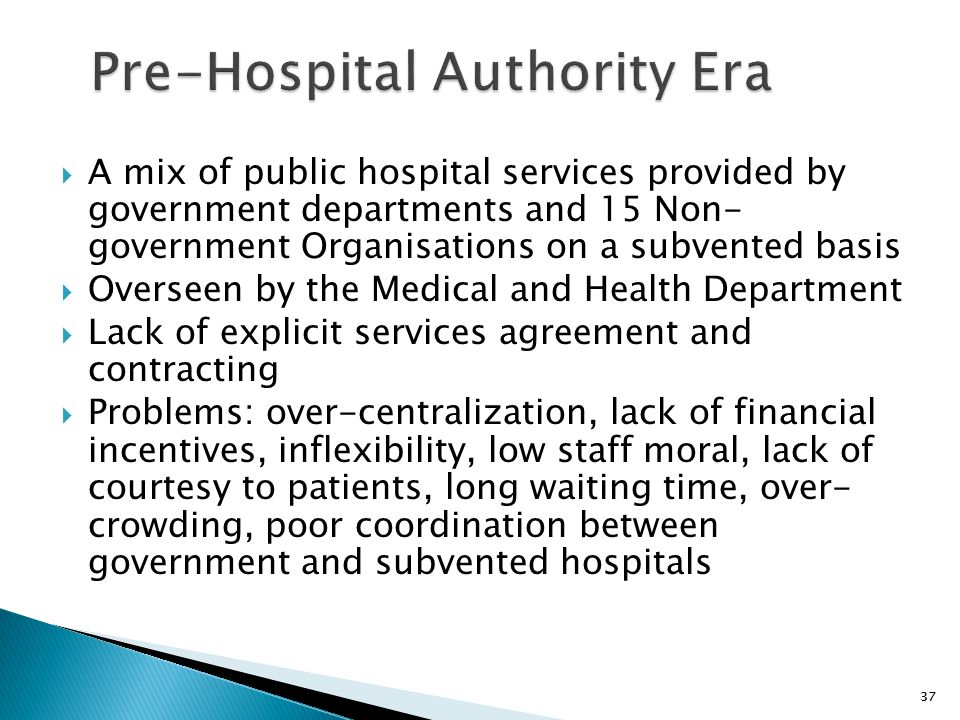 37 Pre-Hospital Authority Era  A mix of public hospital services provided by government departments and 15 Non- government Organisations on a subvent
