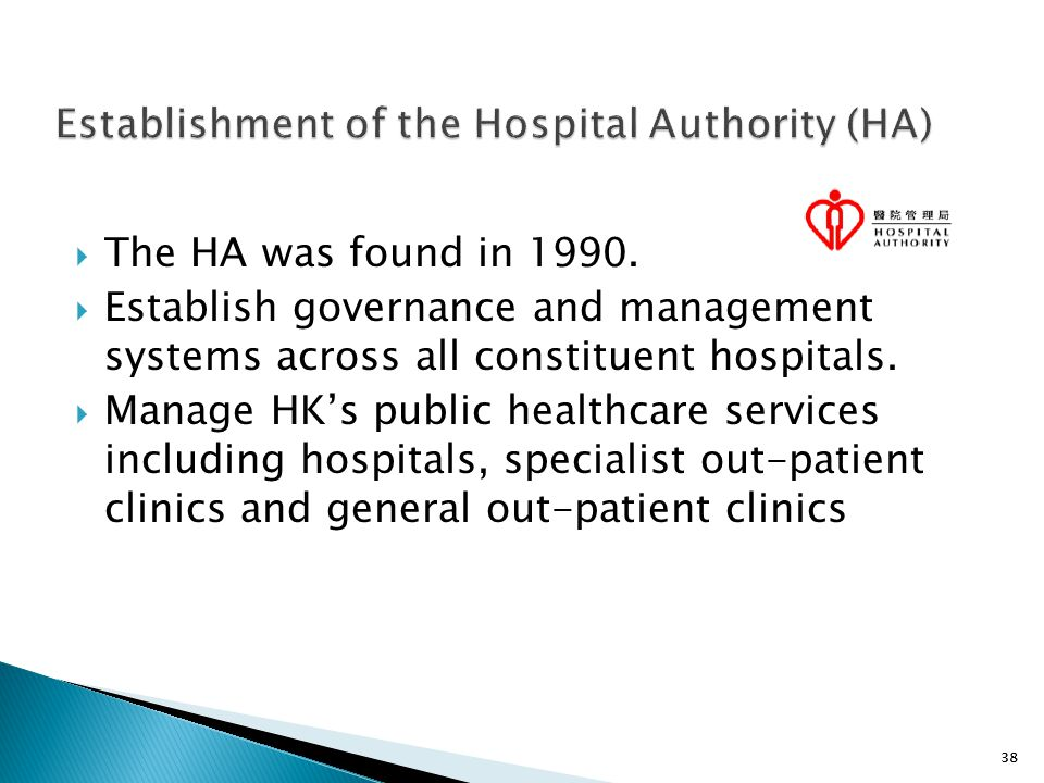 38 Establishment of the Hospital Authority (HA)  The HA was found in 1990.  Establish governance and management systems across all constituent hospi