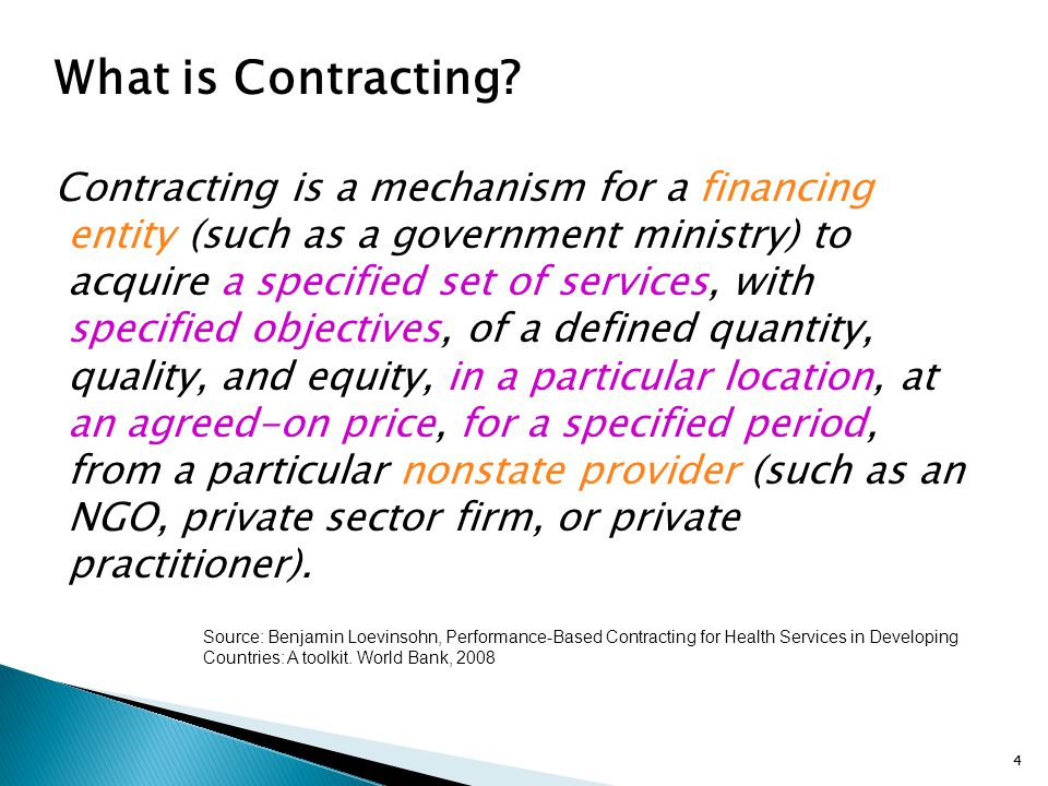4 What is Contracting? Contracting is a mechanism for a financing entity (such as a government ministry) to acquire a specified set of services, with