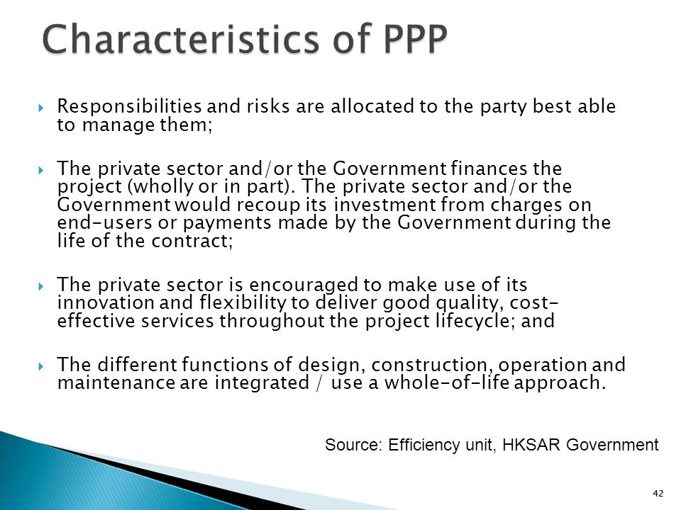 42  Responsibilities and risks are allocated to the party best able to manage them;  The private sector and/or the Government finances the project (