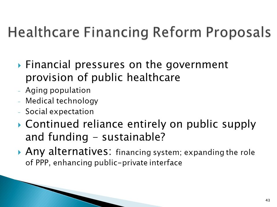 43  Financial pressures on the government provision of public healthcare - Aging population - Medical technology - Social expectation  Continued rel