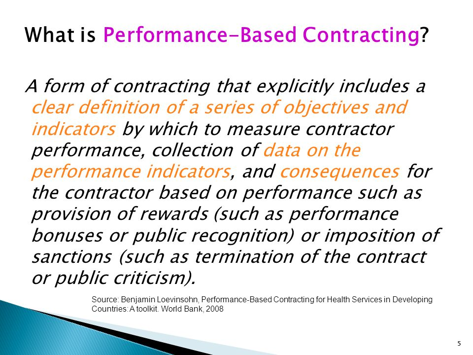 5 What is Performance-Based Contracting? A form of contracting that explicitly includes a clear definition of a series of objectives and indicators by