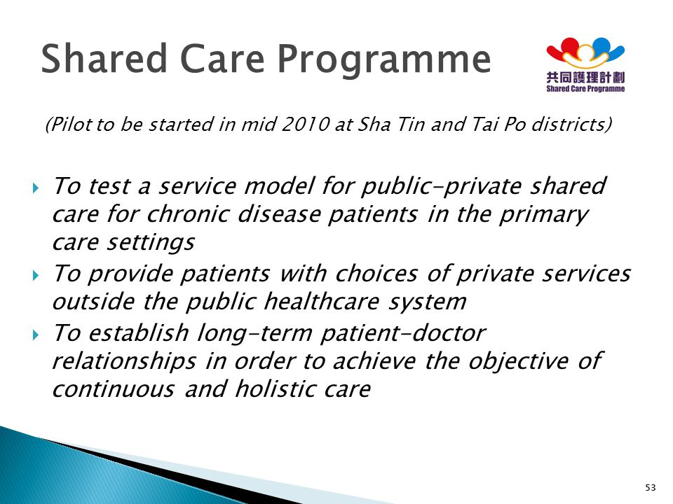 53 (Pilot to be started in mid 2010 at Sha Tin and Tai Po districts)  To test a service model for public-private shared care for chronic disease pati