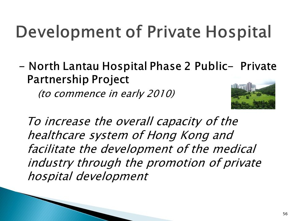 56 - North Lantau Hospital Phase 2 Public- Private Partnership Project (to commence in early 2010) To increase the overall capacity of the healthcare