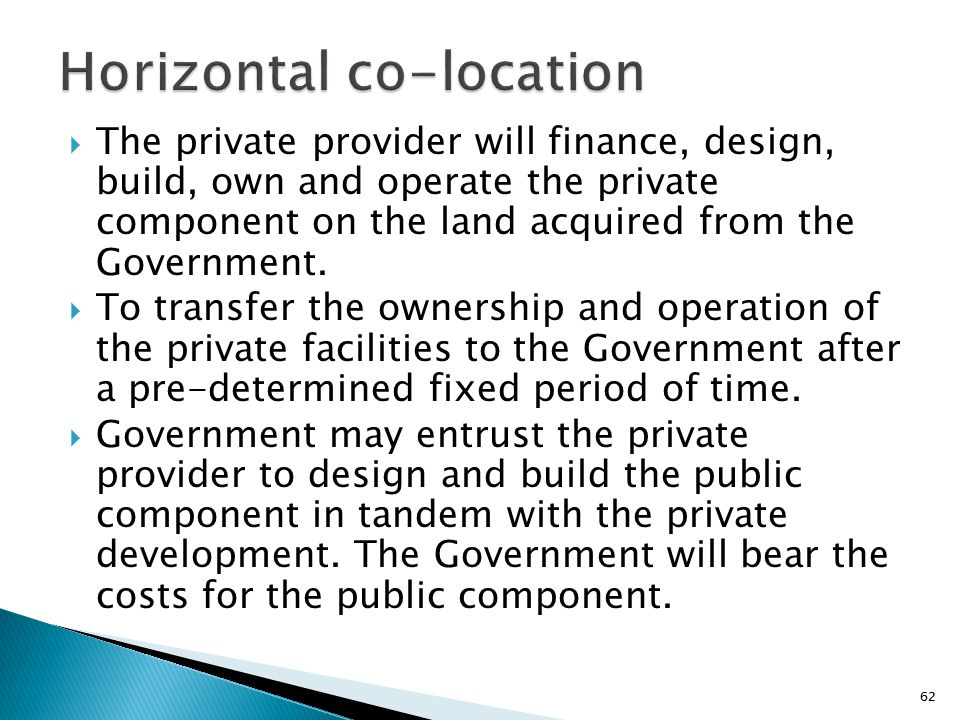 62  The private provider will finance, design, build, own and operate the private component on the land acquired from the Government.  To transfer t