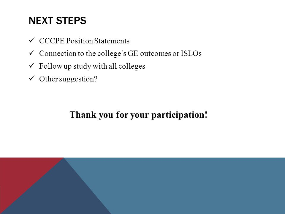 NEXT STEPS CCCPE Position Statements Connection to the college's GE outcomes or ISLOs Follow up study with all colleges Other suggestion? Thank you fo