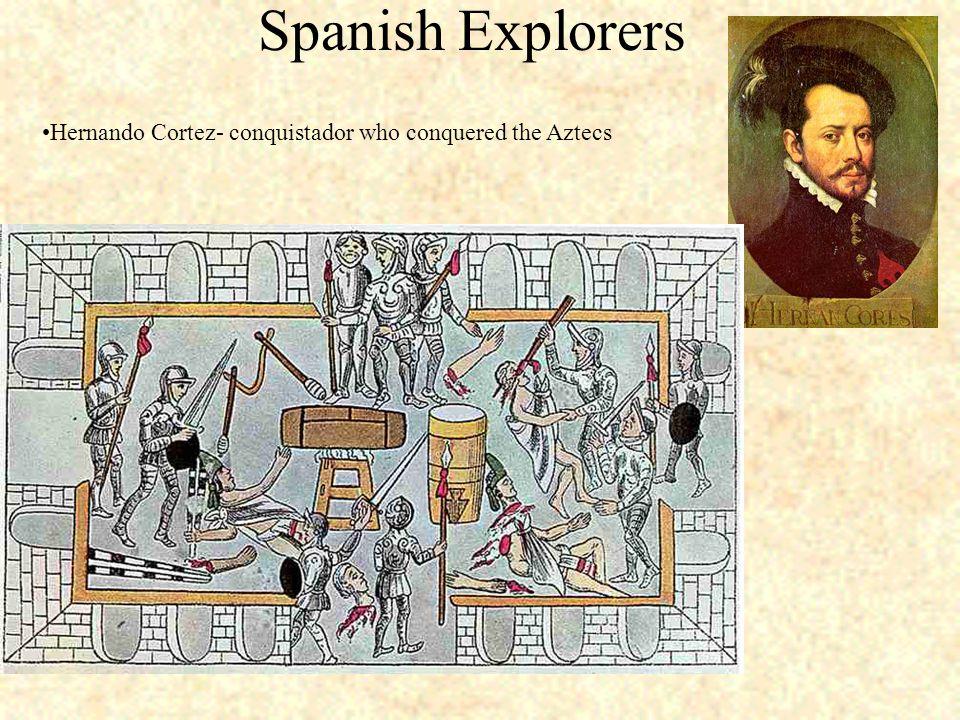 Spanish Explorers Hernando Cortez- conquistador who conquered the Aztecs