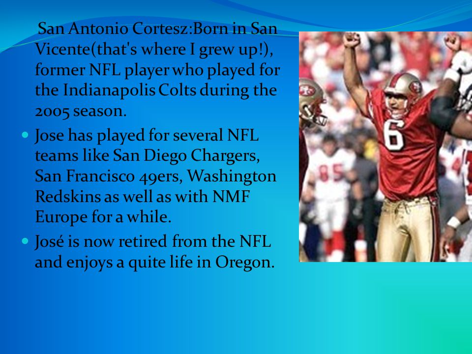 San Antonio Cortesz:Born in San Vicente(that s where I grew up!), former NFL player who played for the Indianapolis Colts during the 2005 season.