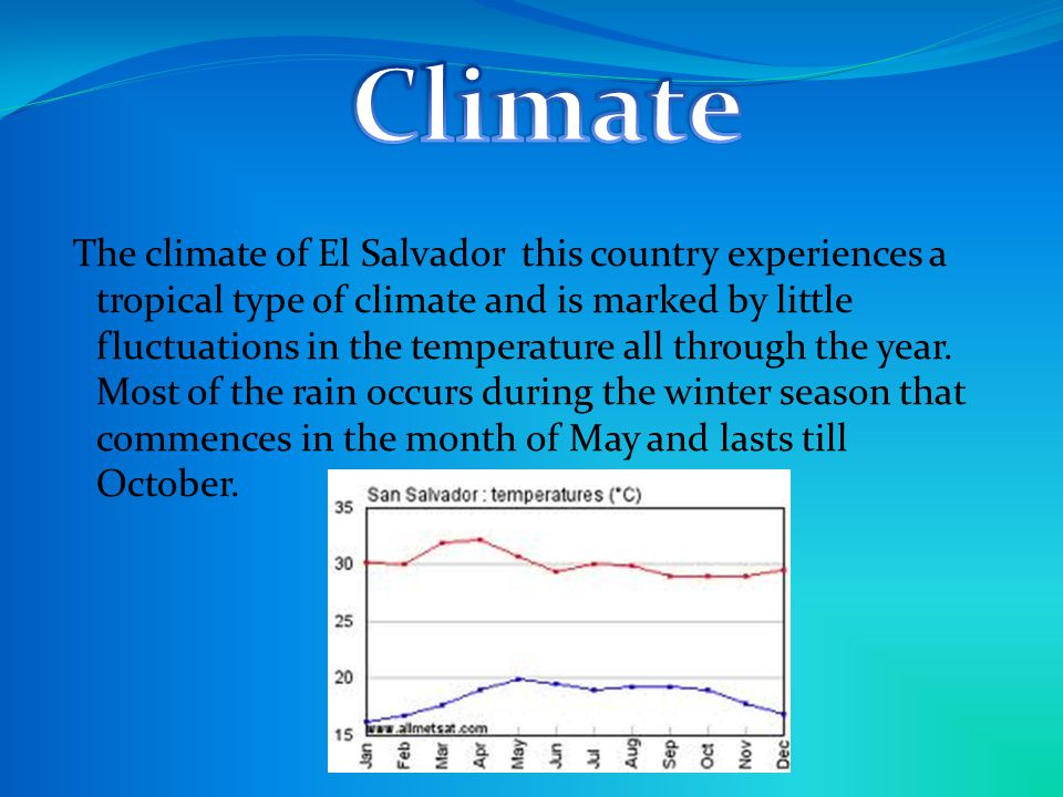The climate of El Salvador this country experiences a tropical type of climate and is marked by little fluctuations in the temperature all through the year.