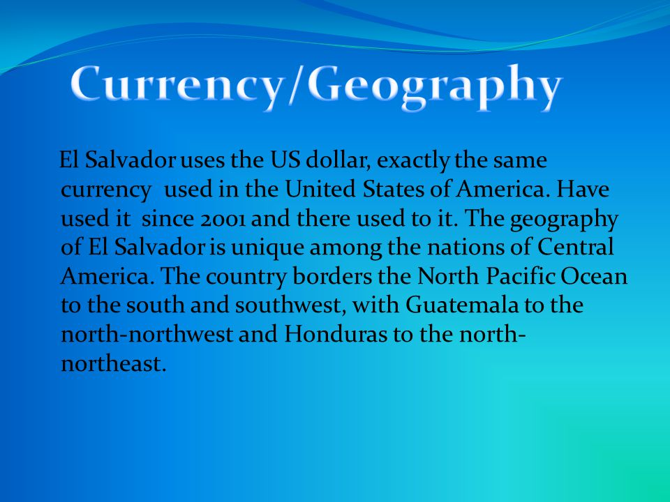 El Salvador uses the US dollar, exactly the same currency used in the United States of America.