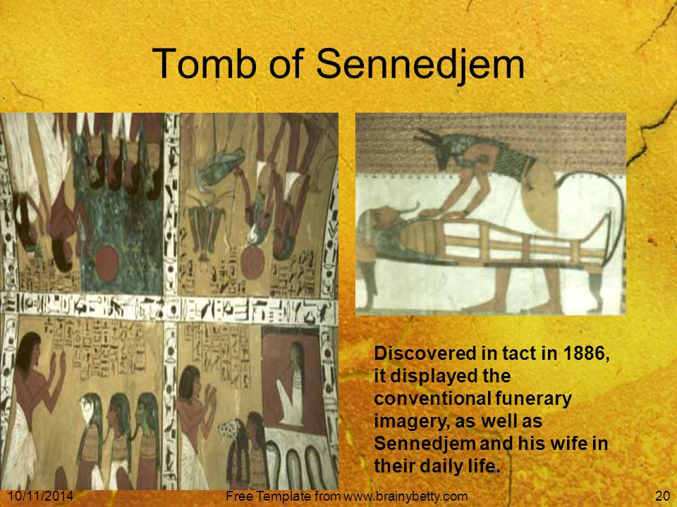 10/11/2014Free Template from www.brainybetty.com20 Tomb of Sennedjem Discovered in tact in 1886, it displayed the conventional funerary imagery, as well as Sennedjem and his wife in their daily life.