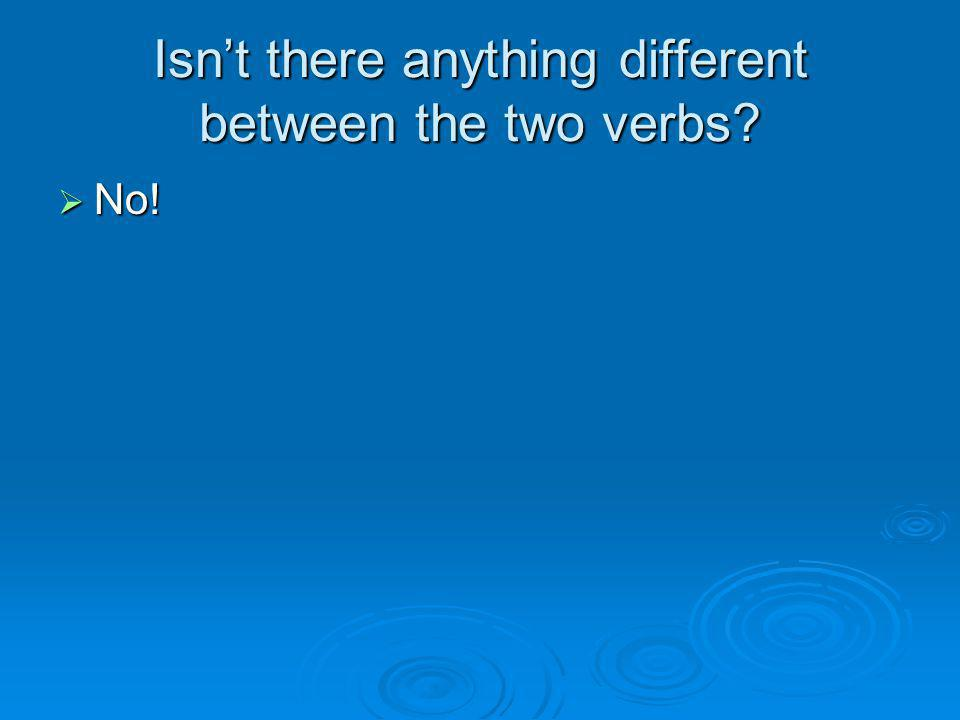 Isn't there anything different between the two verbs?  No!
