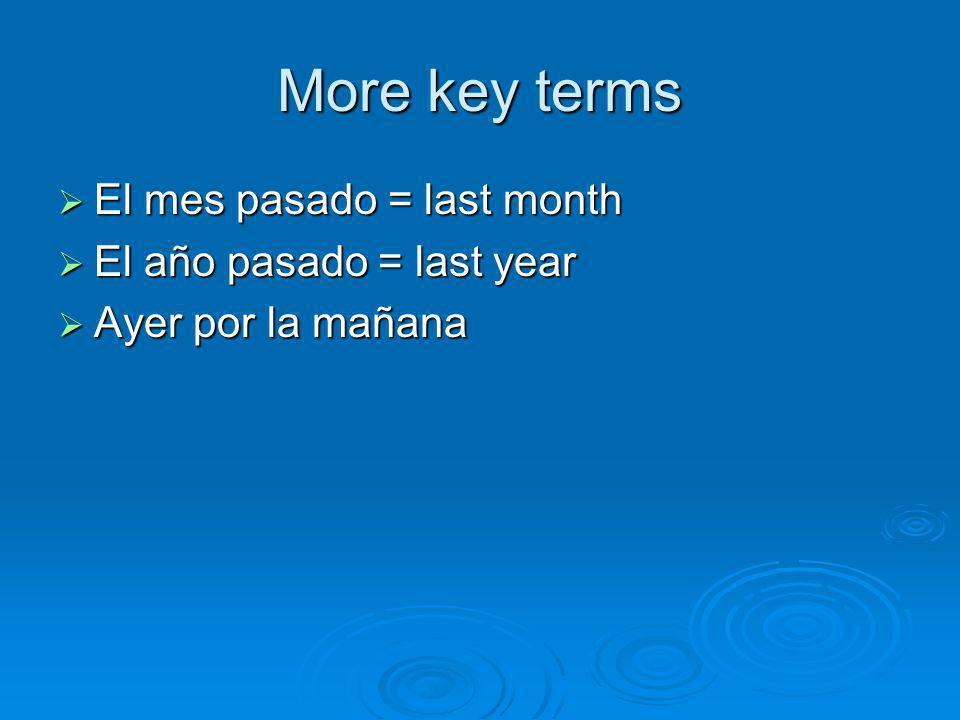 More key terms  El mes pasado = last month  El año pasado = last year  Ayer por la mañana