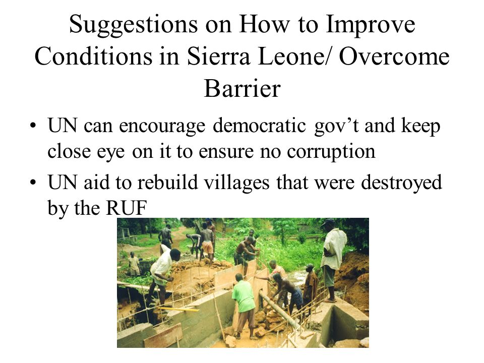 Suggestions on How to Improve Conditions in Sierra Leone/ Overcome Barrier UN can encourage democratic gov't and keep close eye on it to ensure no corruption UN aid to rebuild villages that were destroyed by the RUF