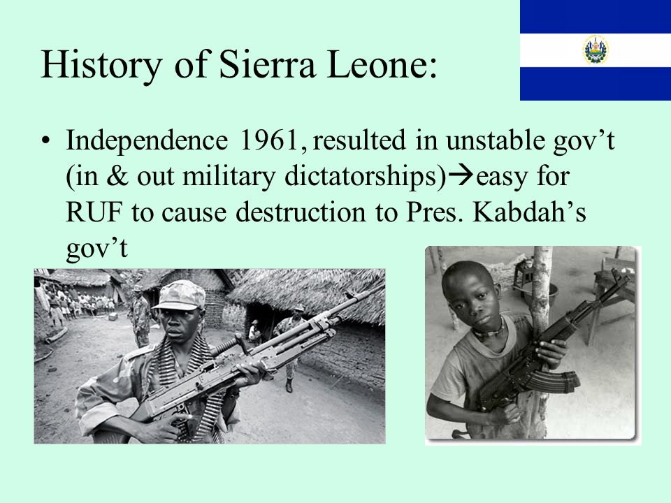 History of Sierra Leone: Independence 1961, resulted in unstable gov't (in & out military dictatorships)  easy for RUF to cause destruction to Pres.
