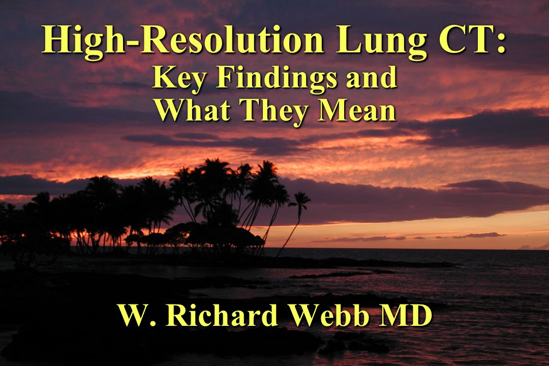 High-Resolution Lung CT: Key Findings and What They Mean W. Richard Webb MD
