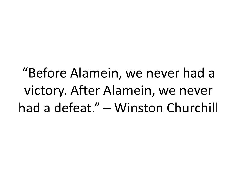 Before Alamein, we never had a victory. After Alamein, we never had a defeat. – Winston Churchill
