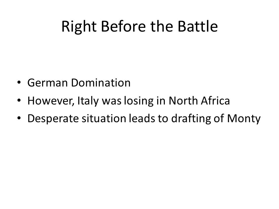 Right Before the Battle German Domination However, Italy was losing in North Africa Desperate situation leads to drafting of Monty
