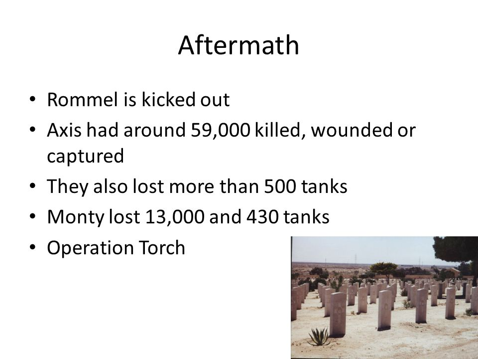 Aftermath Rommel is kicked out Axis had around 59,000 killed, wounded or captured They also lost more than 500 tanks Monty lost 13,000 and 430 tanks Operation Torch