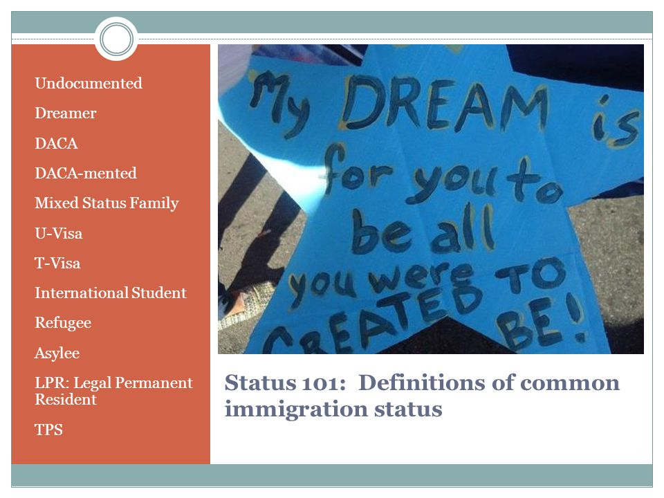 Status 101: Definitions of common immigration status Undocumented Dreamer DACA DACA-mented Mixed Status Family U-Visa T-Visa International Student Refugee Asylee LPR: Legal Permanent Resident TPS