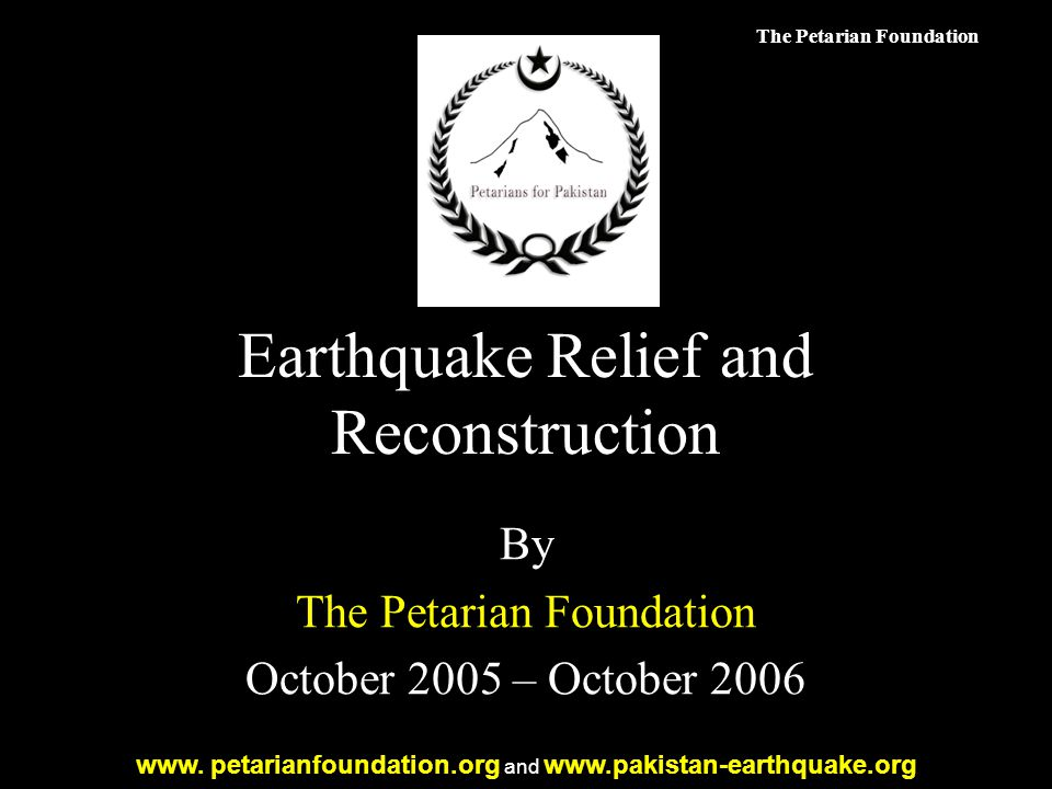 The Petarian Foundation Earthquake Relief and Reconstruction By The Petarian Foundation October 2005 – October 2006 www.