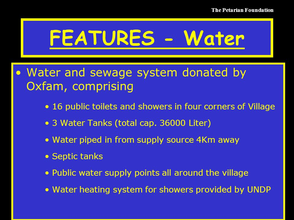The Petarian Foundation FEATURES - Water Water and sewage system donated by Oxfam, comprising 16 public toilets and showers in four corners of Village 3 Water Tanks (total cap.