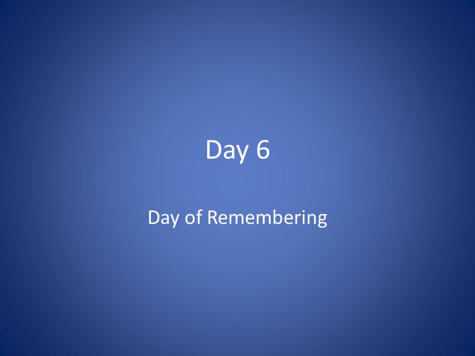 Day 6 Day of Remembering