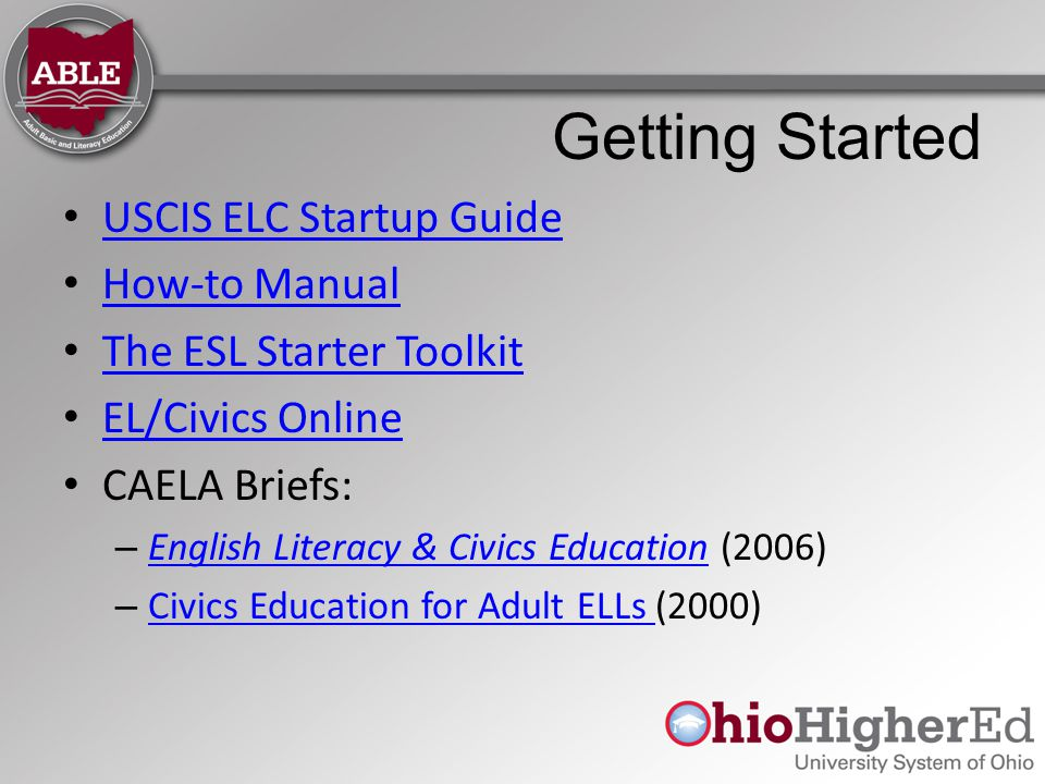 Getting Started USCIS ELC Startup Guide How-to Manual The ESL Starter Toolkit EL/Civics Online CAELA Briefs: – English Literacy & Civics Education (2006) English Literacy & Civics Education – Civics Education for Adult ELLs (2000) Civics Education for Adult ELLs