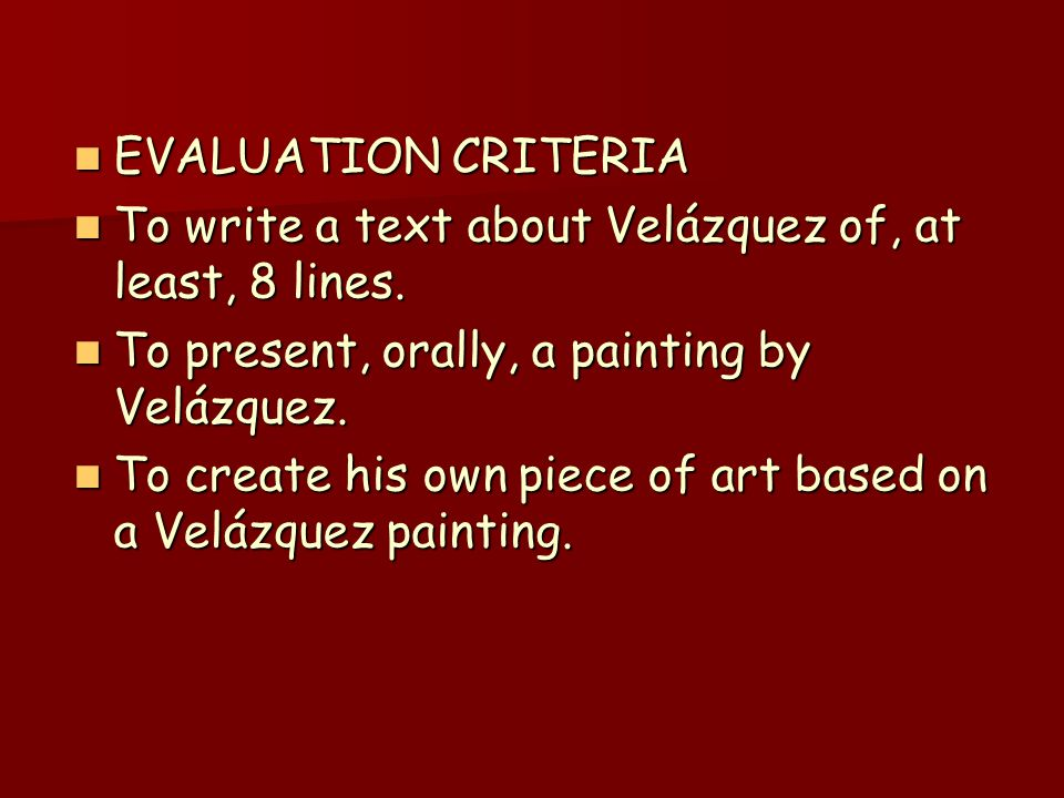 EVALUATION CRITERIA EVALUATION CRITERIA To write a text about Velázquez of, at least, 8 lines. To write a text about Velázquez of, at least, 8 lines.
