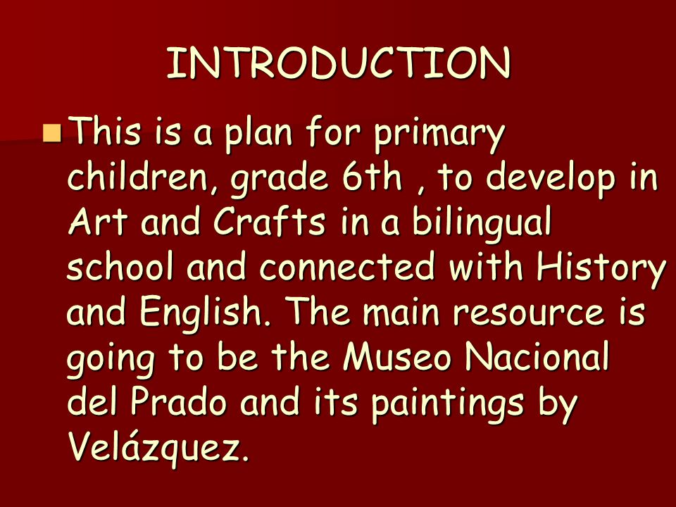 INTRODUCTION This is a plan for primary children, grade 6th, to develop in Art and Crafts in a bilingual school and connected with History and English.