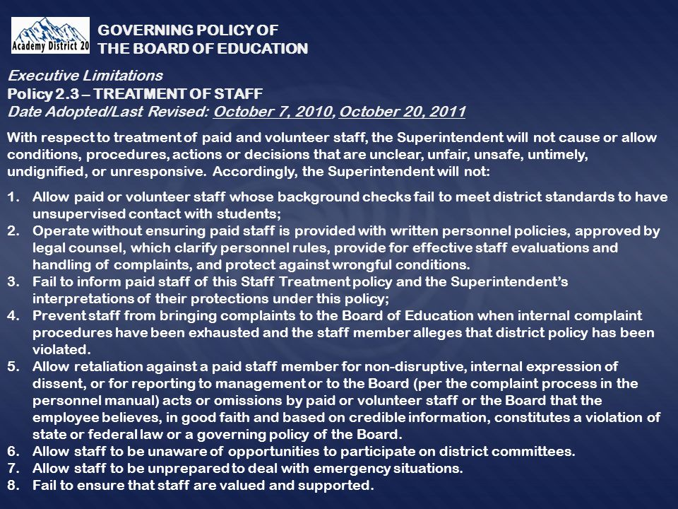 GOVERNING POLICY OF THE BOARD OF EDUCATION With respect to treatment of paid and volunteer staff, the Superintendent will not cause or allow conditions, procedures, actions or decisions that are unclear, unfair, unsafe, untimely, undignified, or unresponsive.