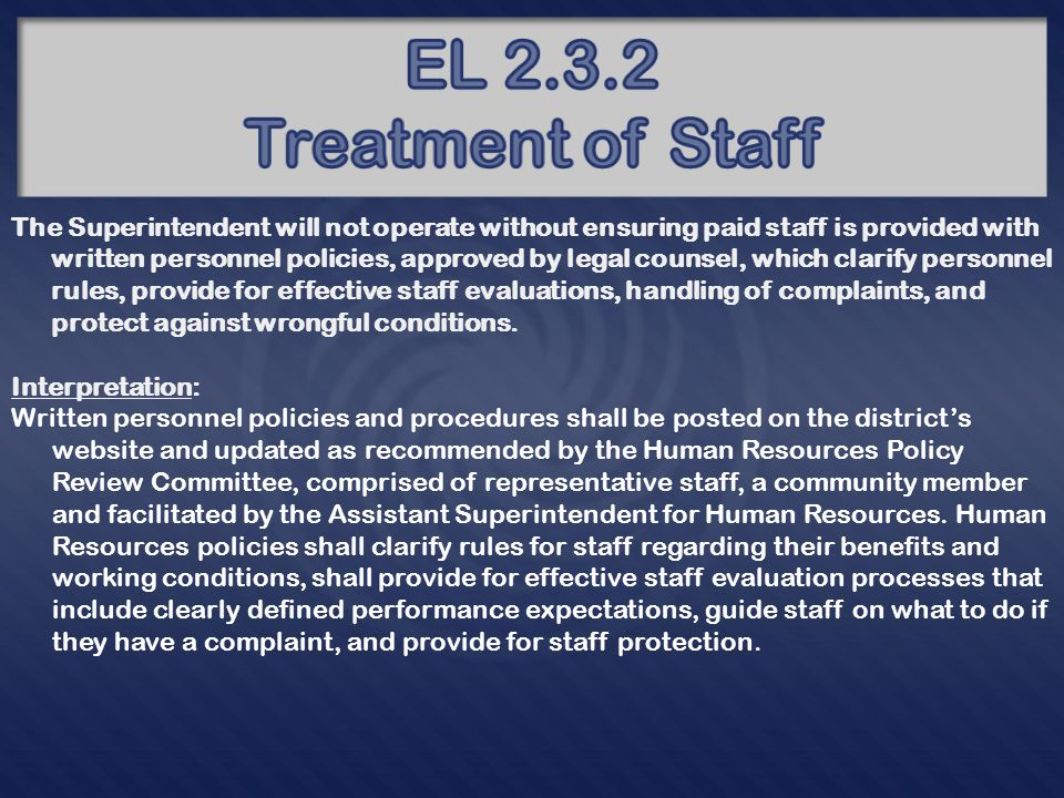 The Superintendent will not operate without ensuring paid staff is provided with written personnel policies, approved by legal counsel, which clarify personnel rules, provide for effective staff evaluations, handling of complaints, and protect against wrongful conditions.