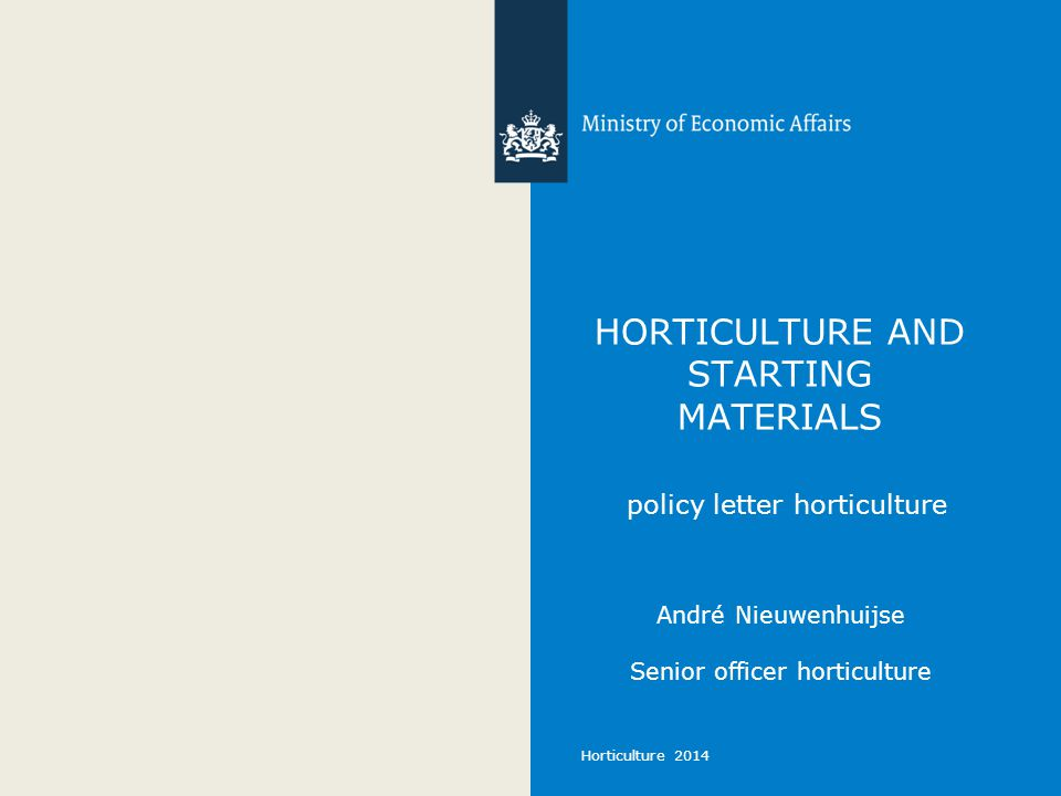Horticulture 2014 HORTICULTURE AND STARTING MATERIALS policy letter horticulture André Nieuwenhuijse Senior officer horticulture