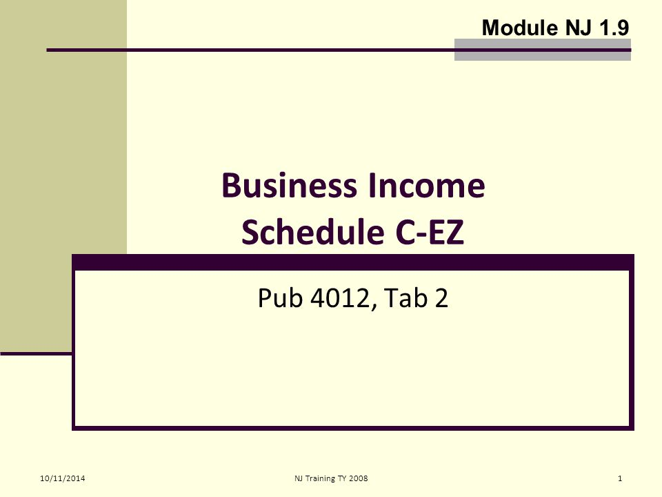 10/11/2014 NJ Training TY 20082 Taxpayer Business Income Schedule C-EZ Operate a Business (regular and on-going for purpose of sales and profit) Or Sole proprietor Must Report sales, expenses and net profit (loss not permitted) on Schedule C-EZ Out of Scope - If TP does not qualify for Schedule C-EZ and Schedule C is required