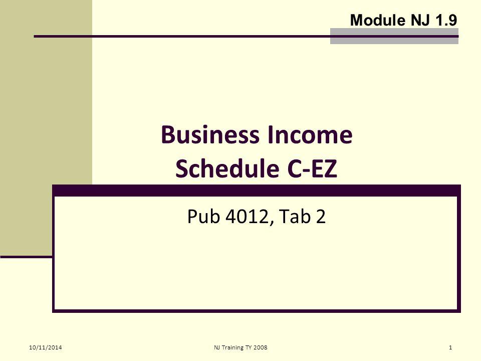 10/11/2014NJ Training TY 20081 Business Income Schedule C-EZ Pub 4012, Tab 2 Module NJ 1.9