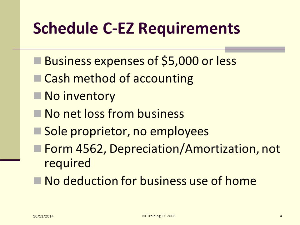 10/11/2014 NJ Training TY 20084 Schedule C-EZ Requirements Business expenses of $5,000 or less Cash method of accounting No inventory No net loss from business Sole proprietor, no employees Form 4562, Depreciation/Amortization, not required No deduction for business use of home