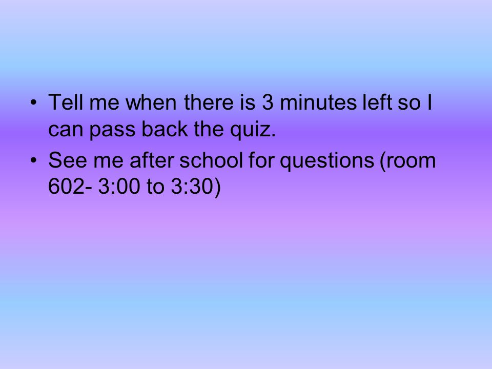 Tell me when there is 3 minutes left so I can pass back the quiz. See me after school for questions (room 602- 3:00 to 3:30)
