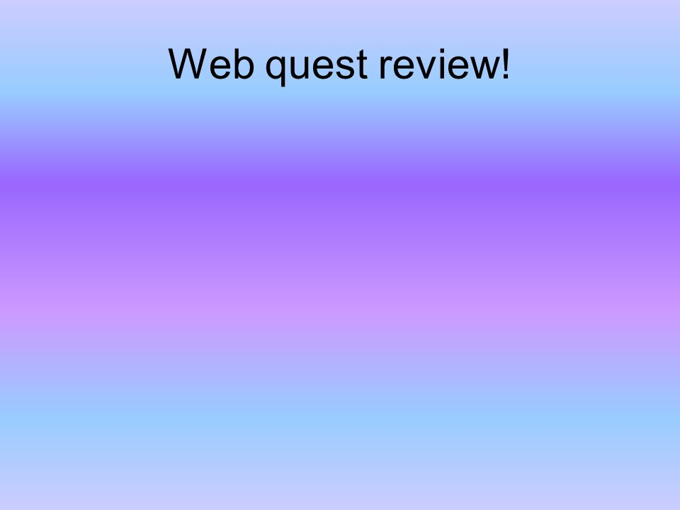 Web quest review!