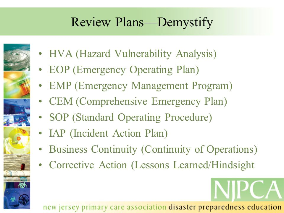 Review Plans—Demystify HVA (Hazard Vulnerability Analysis) EOP (Emergency Operating Plan) EMP (Emergency Management Program) CEM (Comprehensive Emergency Plan) SOP (Standard Operating Procedure) IAP (Incident Action Plan) Business Continuity (Continuity of Operations) Corrective Action (Lessons Learned/Hindsight