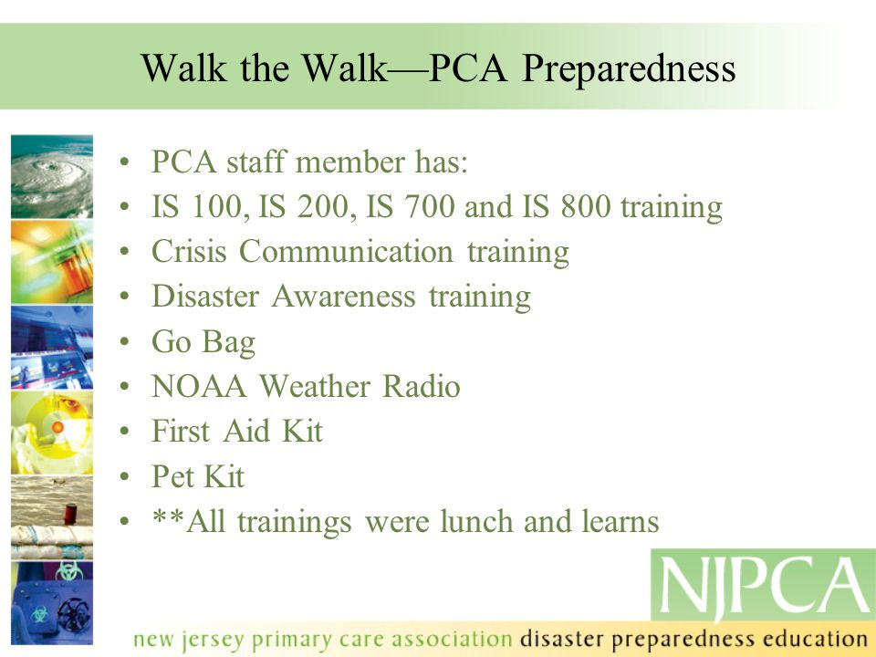 Walk the Walk—PCA Preparedness PCA staff member has: IS 100, IS 200, IS 700 and IS 800 training Crisis Communication training Disaster Awareness training Go Bag NOAA Weather Radio First Aid Kit Pet Kit **All trainings were lunch and learns