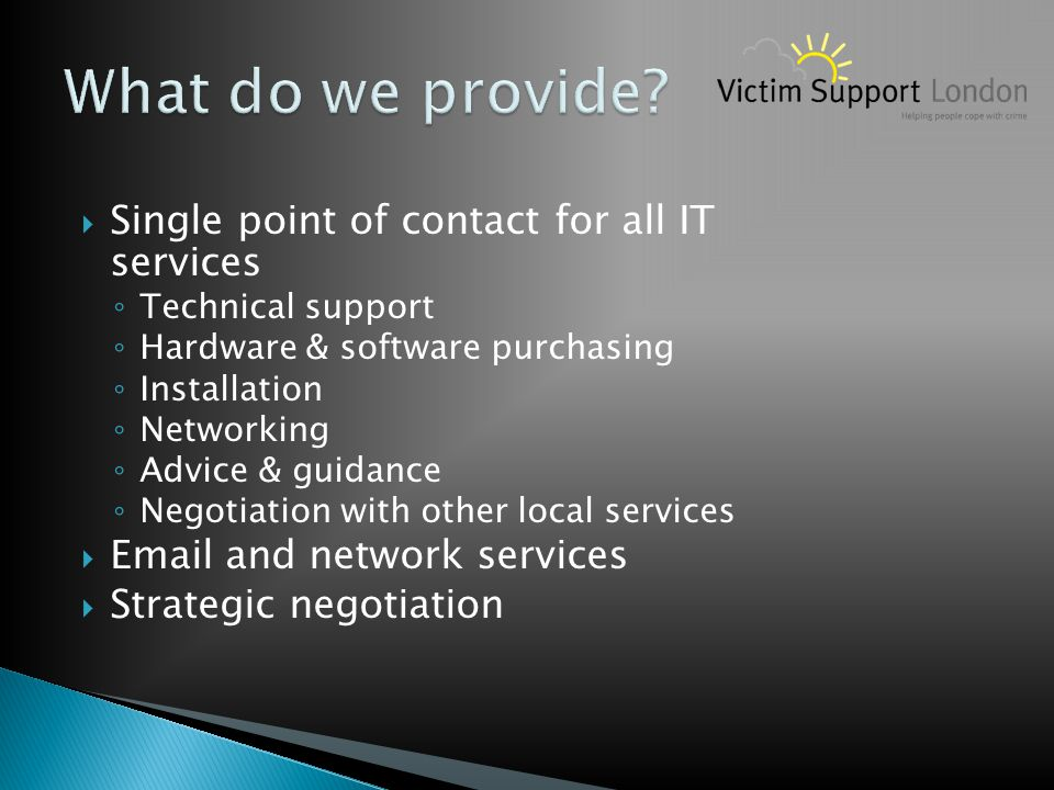  Single point of contact for all IT services ◦ Technical support ◦ Hardware & software purchasing ◦ Installation ◦ Networking ◦ Advice & guidance ◦ N