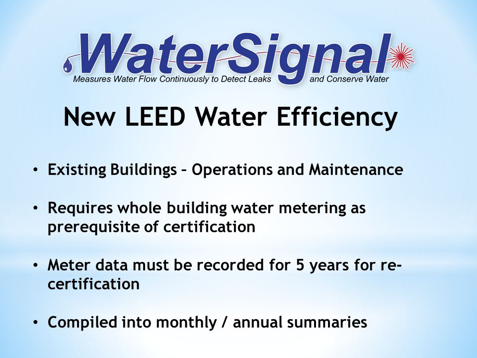 Existing Buildings – Operations and Maintenance Requires whole building water metering as prerequisite of certification Meter data must be recorded for 5 years for re- certification Compiled into monthly / annual summaries New LEED Water Efficiency