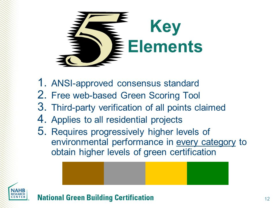 12 Key Elements  ANSI-approved consensus standard  Free web-based Green Scoring Tool  Third-party verification of all points claimed  Applies to all residential projects  Requires progressively higher levels of environmental performance in every category to obtain higher levels of green certification