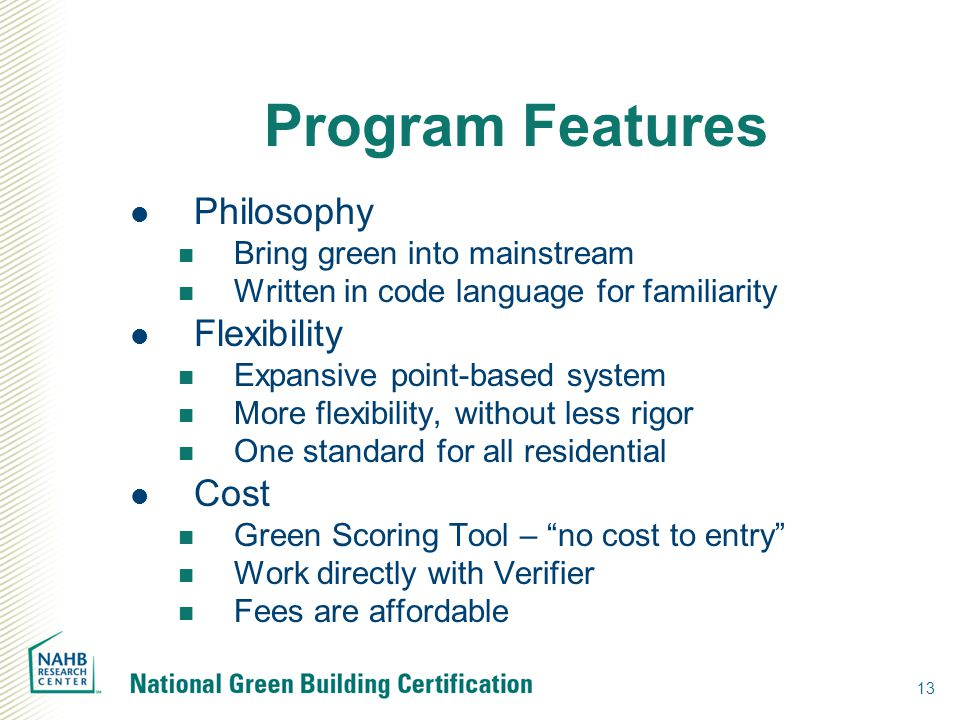 13 Program Features Philosophy Bring green into mainstream Written in code language for familiarity Flexibility Expansive point-based system More flexibility, without less rigor One standard for all residential Cost Green Scoring Tool – no cost to entry Work directly with Verifier Fees are affordable