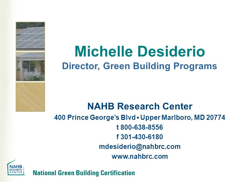 Michelle Desiderio Director, Green Building Programs NAHB Research Center 400 Prince George's Blvd  Upper Marlboro, MD 20774 t 800-638-8556 f 301-430