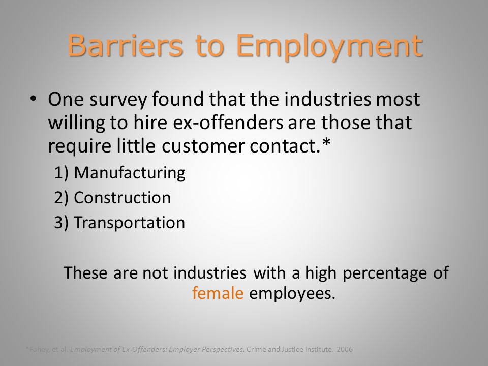 Barriers to Employment One survey found that the industries most willing to hire ex-offenders are those that require little customer contact.* 1) Manufacturing 2) Construction 3) Transportation These are not industries with a high percentage of female employees.