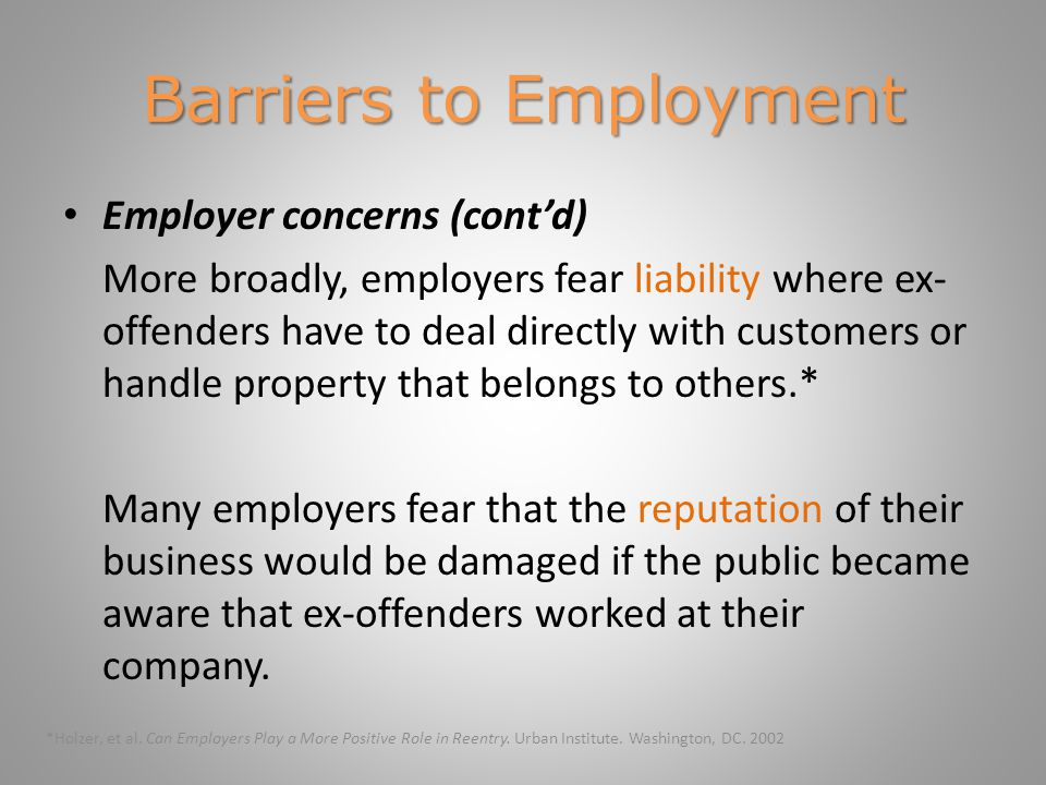 Barriers to Employment Employer concerns (cont'd) More broadly, employers fear liability where ex- offenders have to deal directly with customers or handle property that belongs to others.* Many employers fear that the reputation of their business would be damaged if the public became aware that ex-offenders worked at their company.