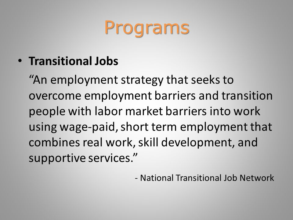 Programs Transitional Jobs An employment strategy that seeks to overcome employment barriers and transition people with labor market barriers into work using wage-paid, short term employment that combines real work, skill development, and supportive services. - National Transitional Job Network